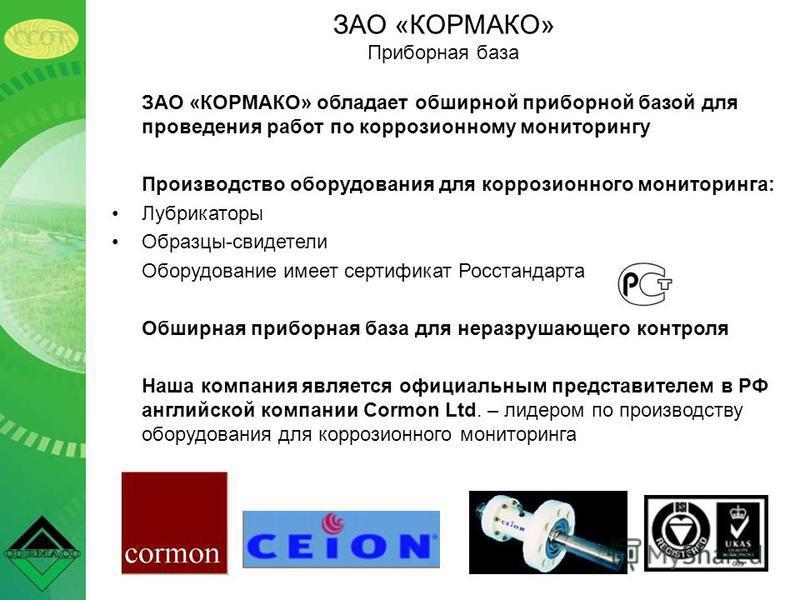 ЗАО «КОРМАКО» обладает обширной приборной базой для проведения работ по коррозионному мониторингу Производство оборудования для коррозионного мониторинга: Лубрикаторы Образцы-свидетели Оборудование имеет сертификат Росстандарта Обширная приборная баз