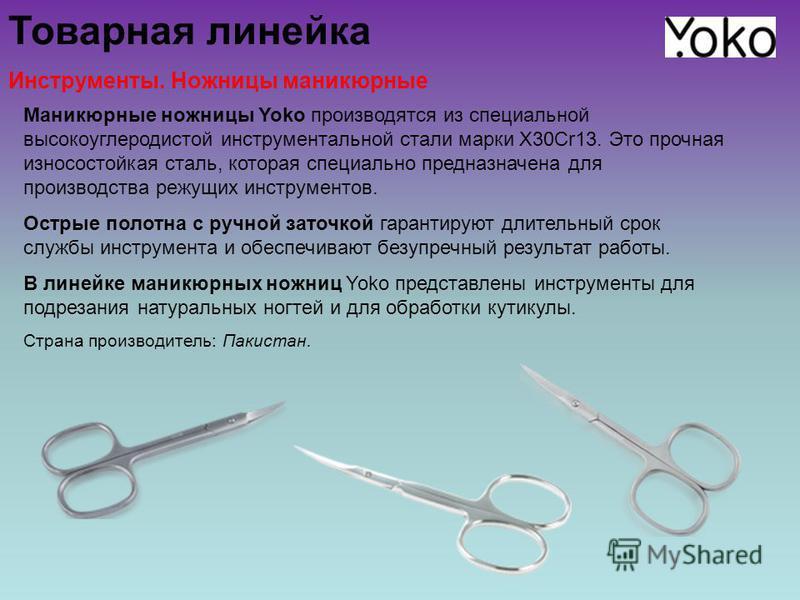 Товарная линейка Инструменты. Ножницы маникюрные Маникюрные ножницы Yoko производятся из специальной высокоуглеродистой инструментальной стали марки X30Cr13. Это прочная износостойкая сталь, которая специально предназначена для производства режущих и