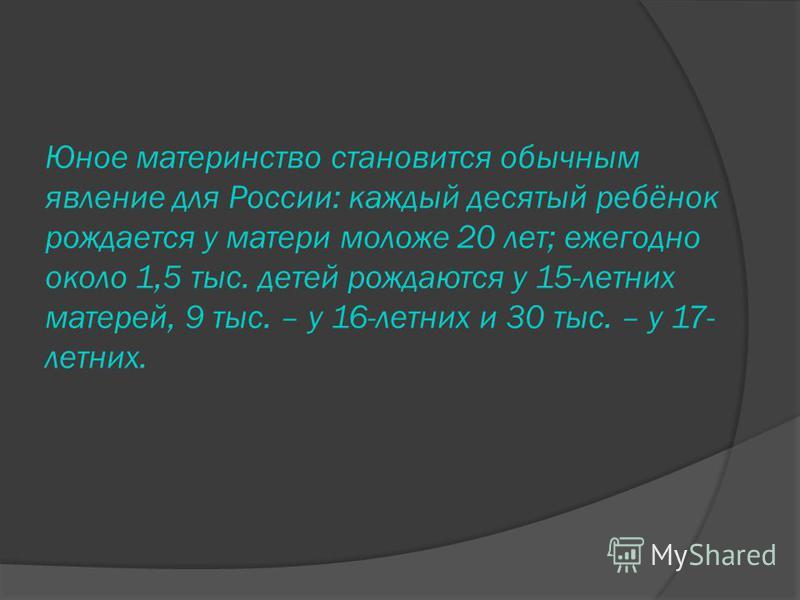 Юное материнство становится обычным явление для России: каждый десятый ребёнок рождается у матери моложе 20 лет; ежегодно около 1,5 тыс. детей рождаются у 15-летних матерей, 9 тыс. – у 16-летних и 30 тыс. – у 17- летних.