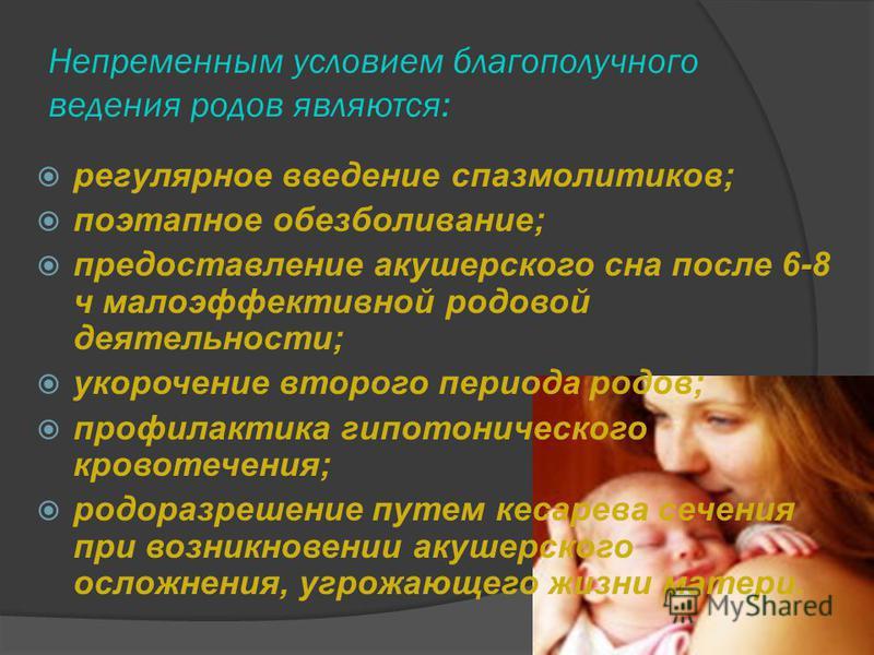 Непременным условием благополучного ведения родов являются: регулярное введение спазмолитиков; поэтапное обезболивание; предоставление акушерского сна после 6-8 ч малоэффективной родовой деятельности; укорочение второго периода родов; профилактика ги