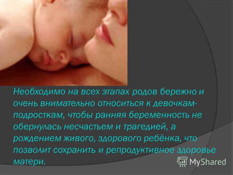 Необходимо на всех этапах родов бережно и очень внимательно относиться к девочкам- подросткам, чтобы ранняя беременность не обернулась несчастьем и трагедией, а рождением живого, здорового ребёнка, что позволит сохранить и репродуктивное здоровье мат