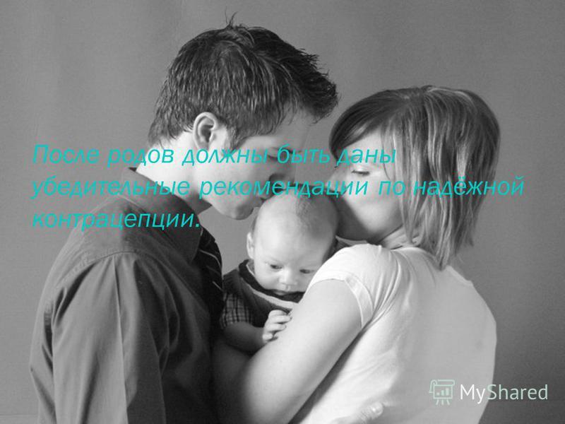После родов должны быть даны убедительные рекомендации по надёжной контрацепции.