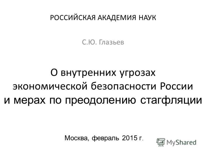 О внутренних угрозах экономической безопасности России и мерах по преодолению стагфляции Москва, февраль 2015 г. С.Ю. Глазьев РОССИЙСКАЯ АКАДЕМИЯ НАУК