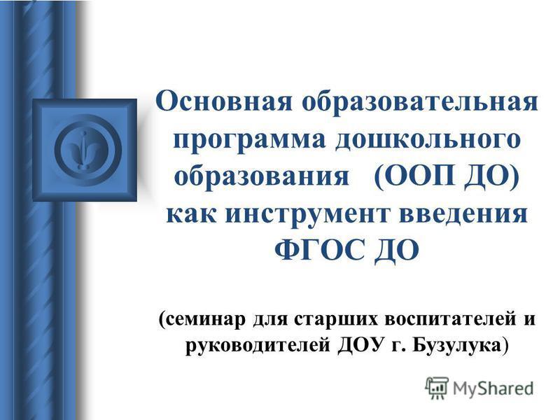 Основная образовательная программа дошкольного образования (ООП ДО) как инструмент введения ФГОС ДО (семинар для старших воспитателей и руководителей ДОУ г. Бузулука)