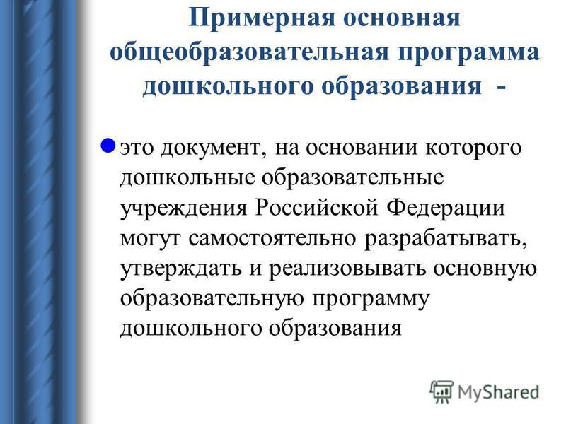 Примерная основная общеобразовательная программа дошкольного образования - это документ, на основании которого дошкольные образовательные учреждения Российской Федерации могут самостоятельно разрабатывать, утверждать и реализовывать основную образова