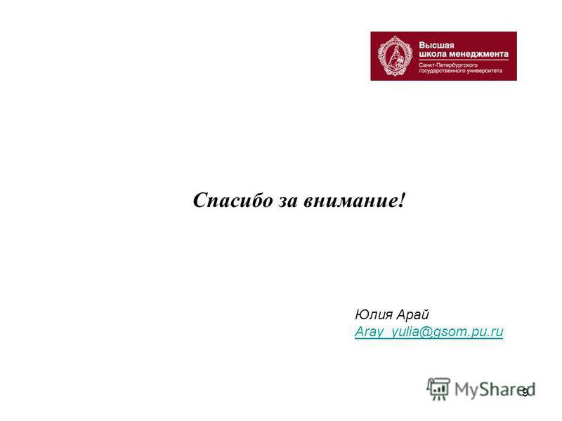 9 Спасибо за внимание! Юлия Арай Aray_yulia@gsom.pu.ru