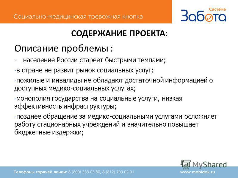 СОДЕРЖАНИЕ ПРОЕКТА: Описание проблемы : - население России стареет быстрыми темпами; - в стране не развит рынок социальных услуг; - пожилые и инвалиды не обладают достаточной информацией о доступных медико-социальных услугах; - монополия государства