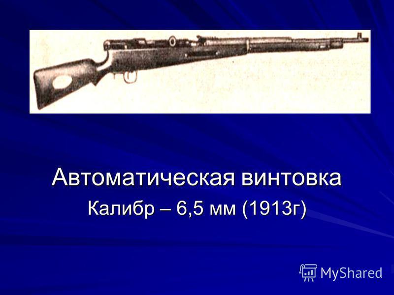 Автоматическая винтовка Калибр – 6,5 мм (1913 г)