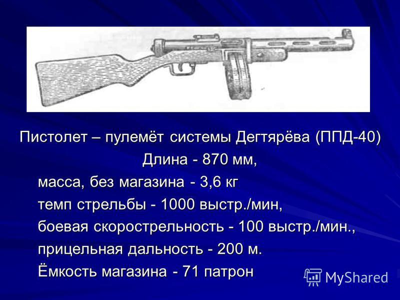 Пистолет – пулемёт системы Дегтярёва (ППД-40) Длина - 870 мм, масса, без магазина - 3,6 кг масса, без магазина - 3,6 кг темп стрельбы - 1000 выстр./мин, темп стрельбы - 1000 выстр./мин, боевая скорострельность - 100 выстр./мин., боевая скорострельнос