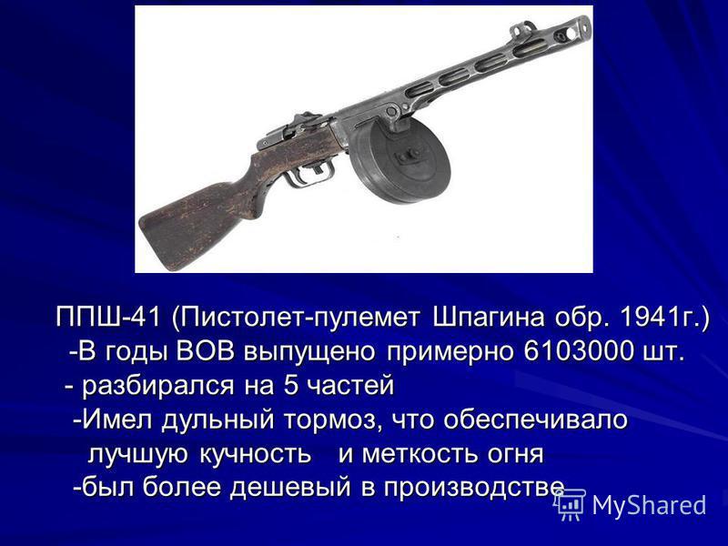 ППШ-41 (Пистолет-пулемет Шпагина обр. 1941 г.) ППШ-41 (Пистолет-пулемет Шпагина обр. 1941 г.) -В годы ВОВ выпущено примерно 6103000 шт. - разбирался на 5 частей - разбирался на 5 частей -Имел дульный тормоз, что обеспечивало -Имел дульный тормоз, что