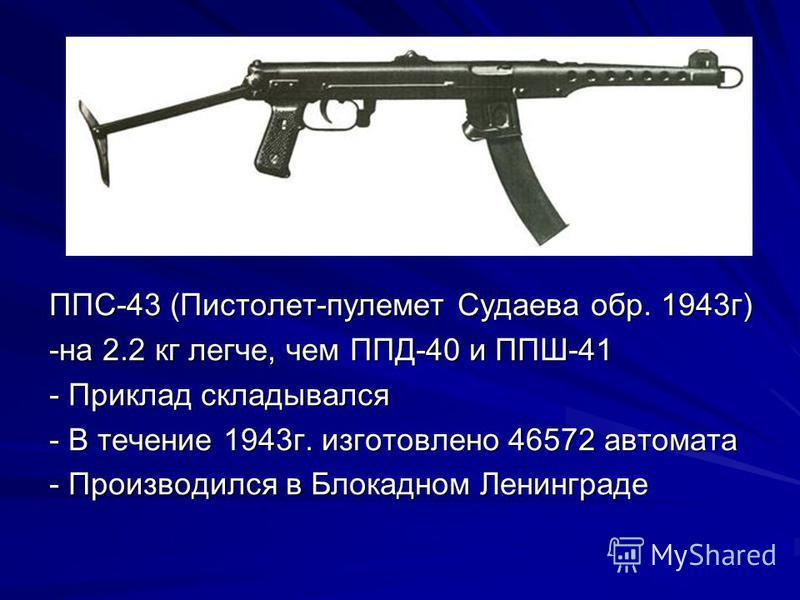 ППС-43 (Пистолет-пулемет Судаева обр. 1943 г) -на 2.2 кг легче, чем ППД-40 и ППШ-41 - Приклад складывался - В течение 1943 г. изготовлено 46572 автомата - Производился в Блокадном Ленинграде