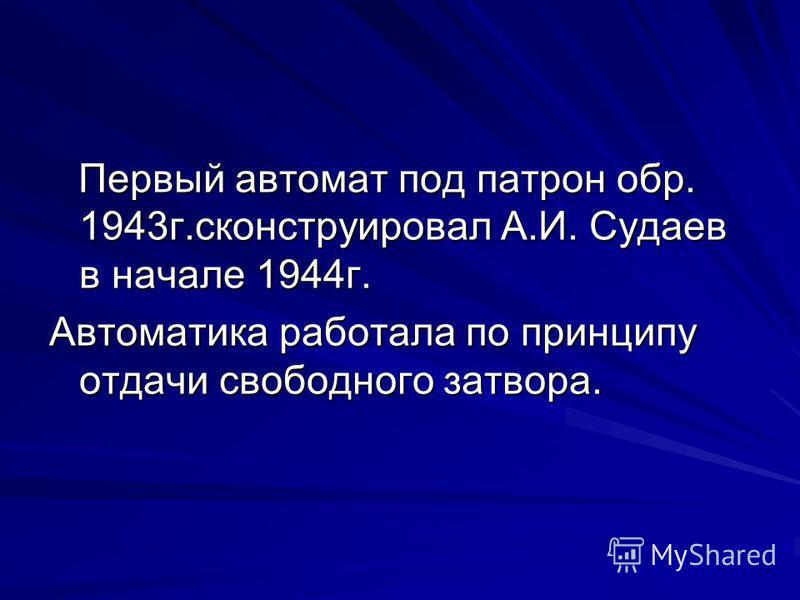 Первый автомат под патрон обр. 1943 г.сконструировал А.И. Судаев в начале 1944 г. Первый автомат под патрон обр. 1943 г.сконструировал А.И. Судаев в начале 1944 г. Автоматика работала по принципу отдачи свободного затвора.
