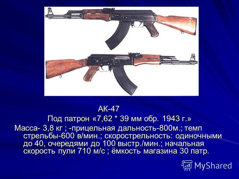 АК-47 АК-47 Под патрон «7,62 * 39 мм обр. 1943 г.» Масса- 3,8 кг ; -прицельная дальность-800 м.; темп стрельбы-600 в/мин.; скорострельность: одиночными до 40, очередями до 100 выстр./мин.; начальная скорость пули 710 м/с ; ёмкость магазина 30 патр.