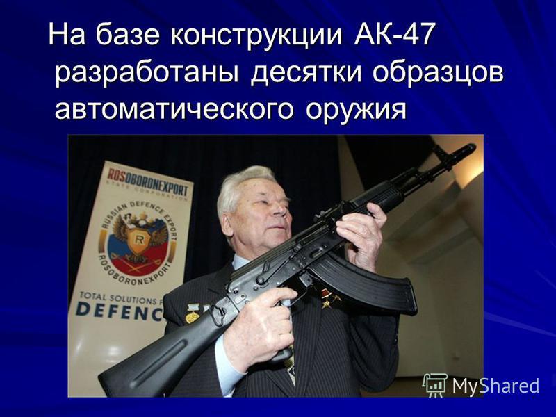 На базе конструкции АК-47 разработаны десятки образцов автоматического оружия На базе конструкции АК-47 разработаны десятки образцов автоматического оружия