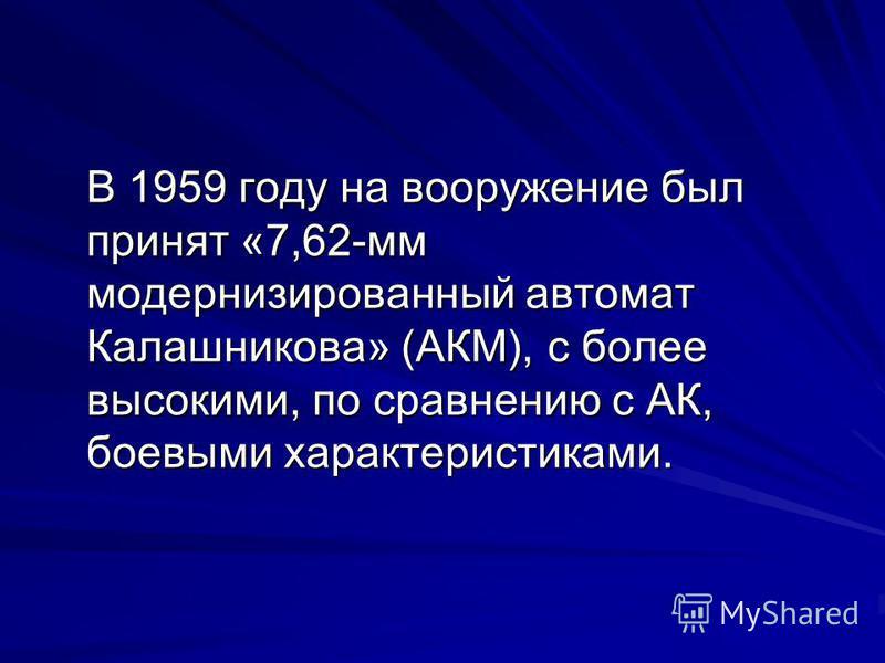 В 1959 году на вооружение был принят «7,62-мм модернизированный автомат Калашникова» (АКМ), с более высокими, по сравнению с АК, боевыми характеристиками. В 1959 году на вооружение был принят «7,62-мм модернизированный автомат Калашникова» (АКМ), с б