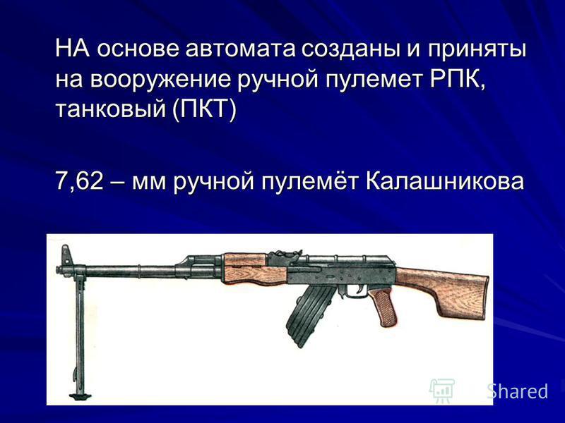 НА основе автомата созданы и приняты на вооружение ручной пулемет РПК, танковый (ПКТ) НА основе автомата созданы и приняты на вооружение ручной пулемет РПК, танковый (ПКТ) 7,62 – мм ручной пулемёт Калашникова 7,62 – мм ручной пулемёт Калашникова