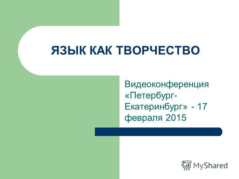 ЯЗЫК КАК ТВОРЧЕСТВО Видеоконференция «Петербург- Екатеринбург» - 17 февраля 2015