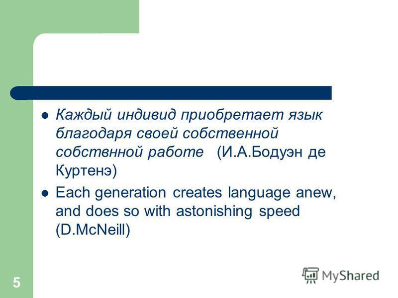 5 Каждый индивид приобретает язык благодаря своей собственной собственной работе (И.А.Бодуэн де Куртенэ) Each generation creates language anew, and does so with astonishing speed (D.McNeill)