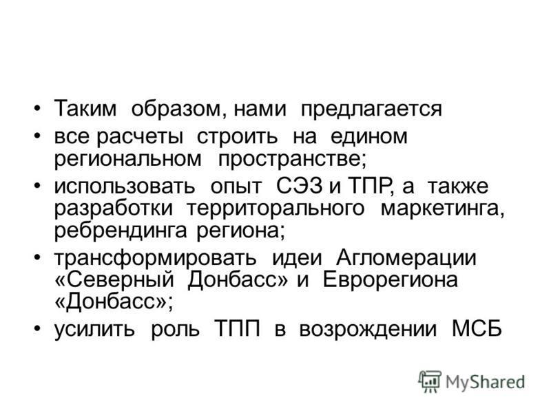 Таким образом, нами предлагается все расчеты строить на едином региональном пространстве; использовать опыт СЭЗ и ТПР, а также разработки территорального маркетинга, ребрендинга региона; трансформировать идеи Агломерации «Северный Донбасс» и Еврореги