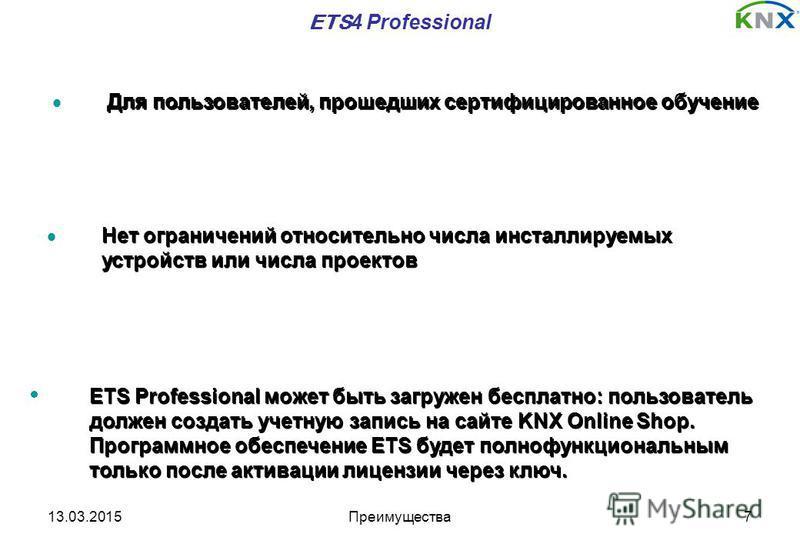 13.03.2015Преимущества 7 ETS 4 Professional Для пользователей, прошедших сертифицированное обучение ETS Professional может быть загружен бесплатно: пользователь должен создать учетную запись на сайте KNX Online Shop. Программное обеспечение ETS будет