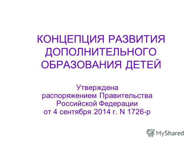 КОНЦЕПЦИЯ РАЗВИТИЯ ДОПОЛНИТЕЛЬНОГО ОБРАЗОВАНИЯ ДЕТЕЙ Утверждена распоряжением Правительства Российской Федерации от 4 сентября 2014 г. N 1726-р