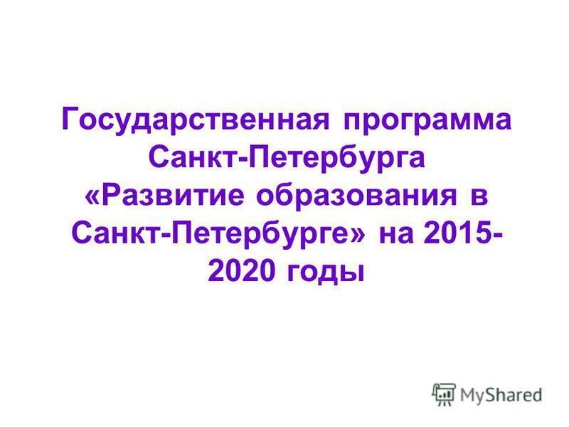 Государственная программа Санкт-Петербурга «Развитие образования в Санкт-Петербурге» на 2015- 2020 годы