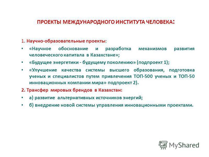 ПРОЕКТЫ МЕЖДУНАРОДНОГО ИНСТИТУТА ЧЕЛОВЕКА : 1. Научно-образовательные проекты: «Научное обоснование и разработка механизмов развития человеческого капитала в Казахстане»; «Будущее энергетики - будущему поколению» (под проект 1); «Улучшение качества с