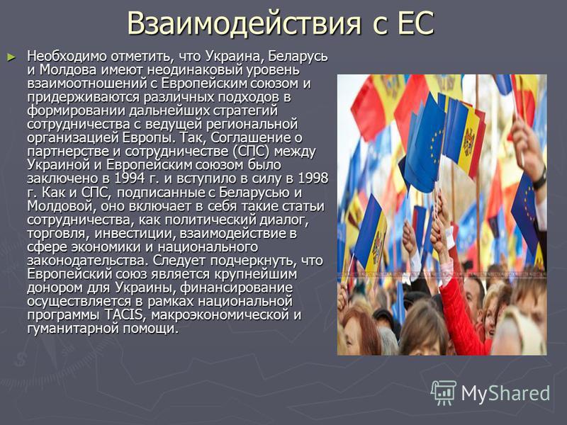 Взаимодействия с ЕС Необходимо отметить, что Украина, Беларусь и Молдова имеют неодинаковый уровень взаимоотношений с Европейским союзом и придерживаются различных подходов в формировании дальнейших стратегий сотрудничества с ведущей региональной орг