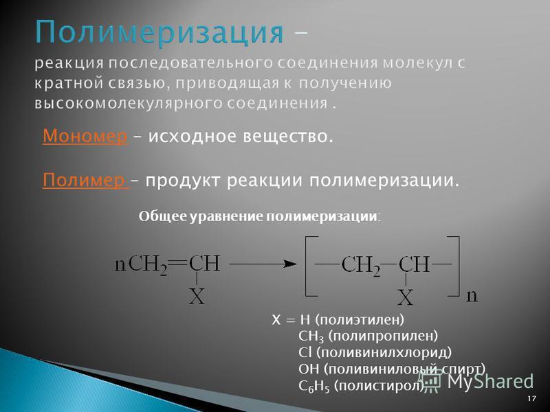 Мономер – исходное вещество. Полимер – продукт реакции полимеризации. Общее уравнение полимеризации: Х = Н (полиэтилен) СН 3 (полипропилен) Сl (поливинилхлорид) ОН (поливиниловый спирт) С 6 Н 5 (полистирол) 17