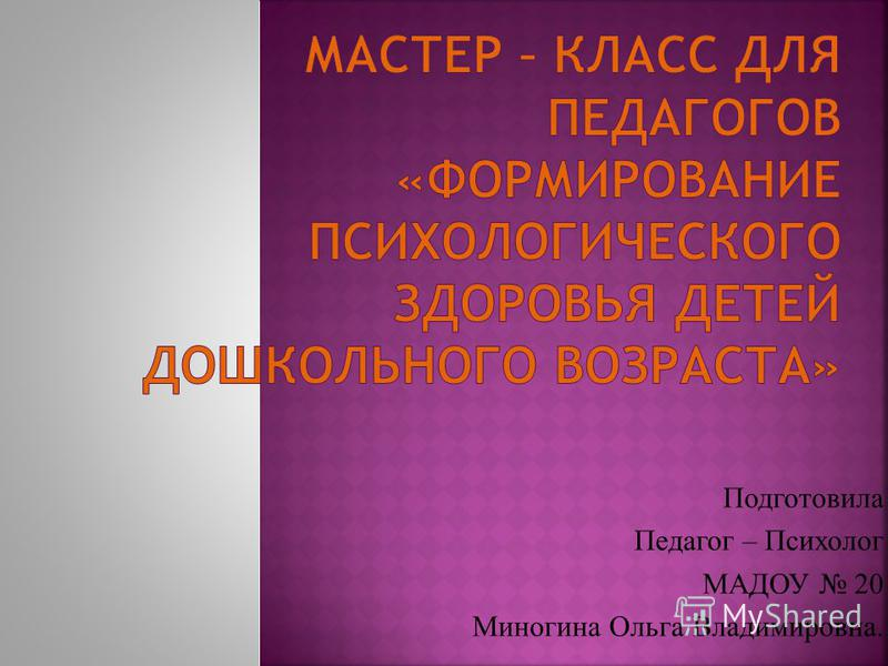 Подготовила Педагог – Психолог МАДОУ 20 Миногина Ольга Владимировна.