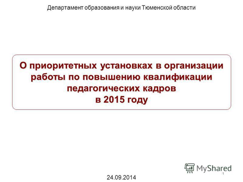 О приоритетных установках в организации работы по повышению квалификации педагогических кадров в 2015 году Департамент образования и науки Тюменской области 1 24.09.2014