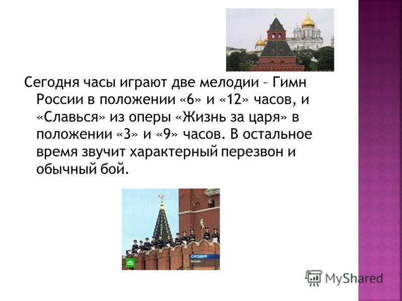 Сегодня часы играют две мелодии – Гимн России в положении «6» и «12» часов, и «Славься» из оперы «Жизнь за царя» в положении «3» и «9» часов. В остальное время звучит характерный перезвон и обычный бой.