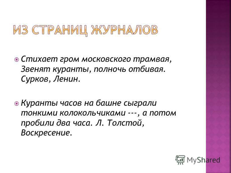 Стихает гром московского трамвая, Звенят куранты, полночь отбивая. Сурков, Ленин. Куранты часов на башне сыграли тонкими колокольчиками ---, а потом пробили два часа. Л. Толстой, Воскресение.