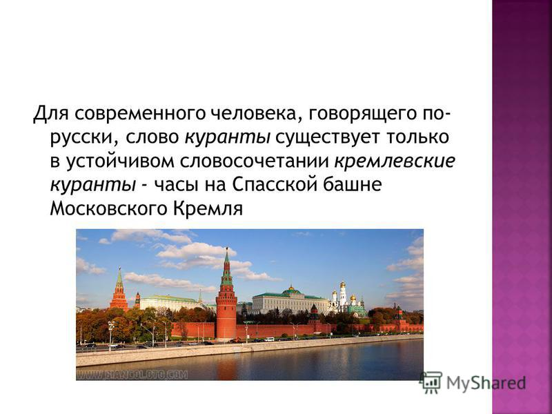 Для современного человека, говорящего по- русски, слово куранты существует только в устойчивом словосочетании кремлевские куранты - часы на Спасской башне Московского Кремля