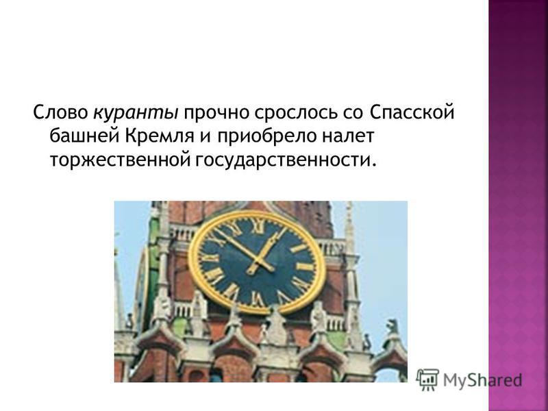 Слово куранты прочно срослось со Спасской башней Кремля и приобрело налет торжественной государственности.