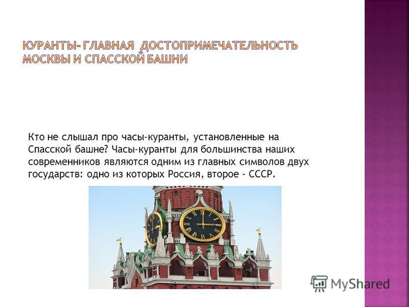 Кто не слышал про часы-куранты, установленные на Спасской башне? Часы-куранты для большинства наших современников являются одним из главных символов двух государств: одно из которых Россия, второе - СССР.