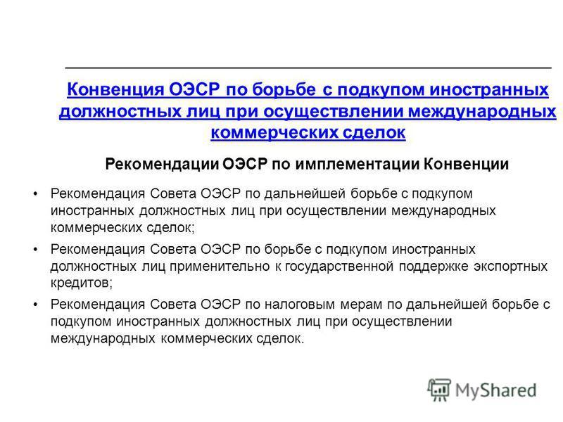 Конвенция ОЭСР по борьбе с подкупом иностранных должностных лиц при осуществлении международных коммерческих сделок Рекомендации ОЭСР по имплементации Конвенции Рекомендация Совета ОЭСР по дальнейшей борьбе с подкупом иностранных должностных лиц при