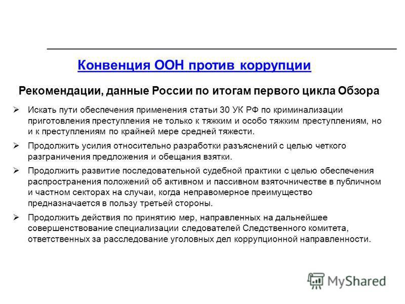 Конвенция ООН против коррупции Рекомендации, данные России по итогам первого цикла Обзора Искать пути обеспечения применения статьи 30 УК РФ по криминализации приготовления преступления не только к тяжким и особо тяжким преступлениям, но и к преступл
