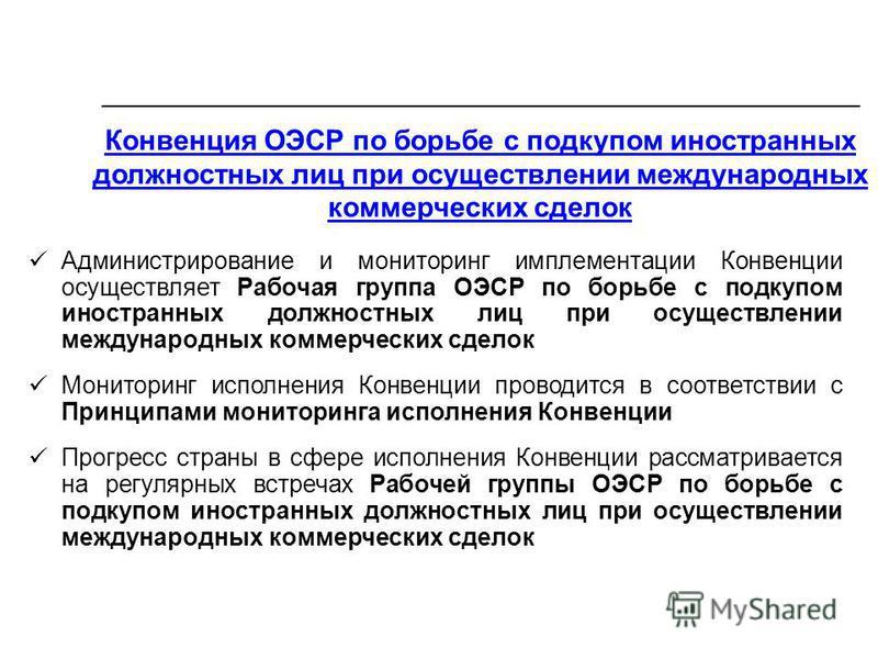 Конвенция ОЭСР по борьбе с подкупом иностранных должностных лиц при осуществлении международных коммерческих сделок Администрирование и мониторинг имплементации Конвенции осуществляет Рабочая группа ОЭСР по борьбе с подкупом иностранных должностных л