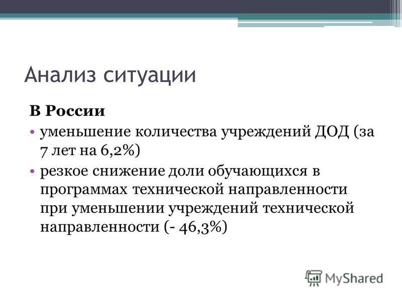 Анализ ситуации В России уменьшение количества учреждений ДОД (за 7 лет на 6,2%) резкое снижение доли обучающихся в программах технической направленности при уменьшении учреждений технической направленности (- 46,3%)