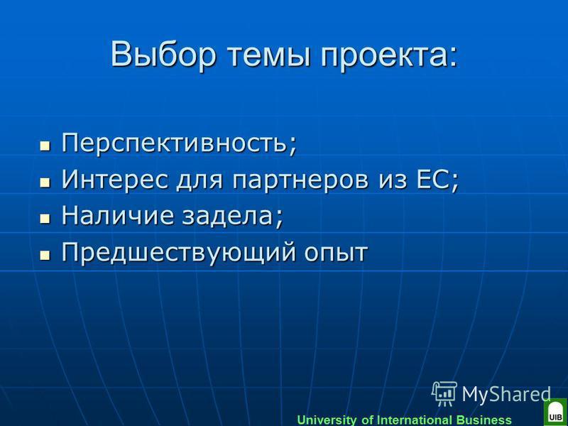 University of International Business Выбор темы проекта: Перспективность; Перспективность; Интерес для партнеров из ЕС; Интерес для партнеров из ЕС; Наличие задела; Наличие задела; Предшествующий опыт Предшествующий опыт