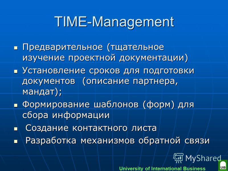 University of International Business TIME-Management Предварительное (тщательное изучение проектной документации) Предварительное (тщательное изучение проектной документации) Установление сроков для подготовки документов (описание партнера, мандат);