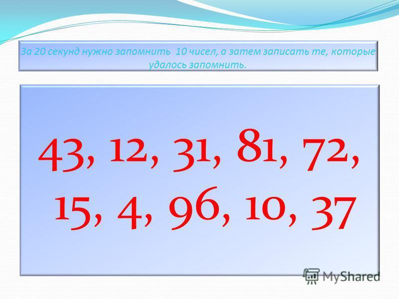 За 20 секунд нужно запомнить 10 чисел, а затем записать те, которые удалось запомнить. 43, 12, 31, 81, 72, 15, 4, 96, 10, 37