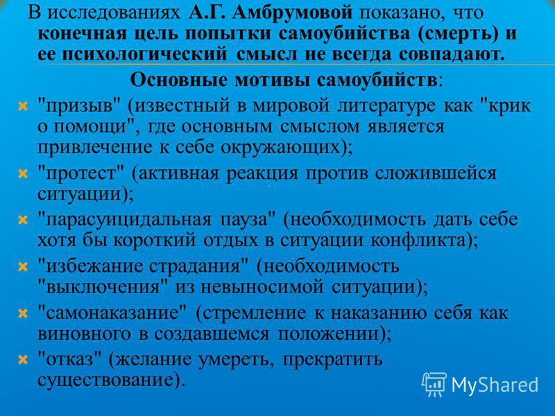В исследованиях А.Г. Амбрумовой показано, что конечная цель попытки самоубийства (смерть) и ее психологический смысл не всегда совпадают. Основные мотивы самоубийств: