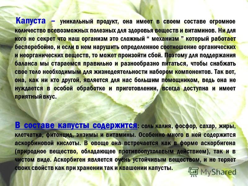 Капуста – уникальный продукт, она имеет в своем составе огромное количество всевозможных полезных для здоровья веществ и витаминов. Ни для кого не секрет что наш организм это сложный механизм который работает бесперебойно, и если в нем нарушить опред