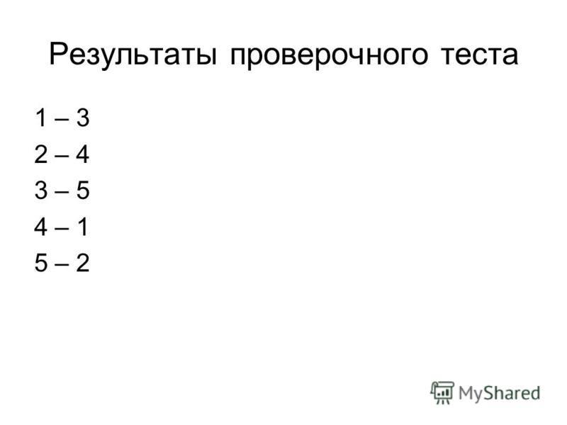 Результаты проверочного теста 1 – 3 2 – 4 3 – 5 4 – 1 5 – 2