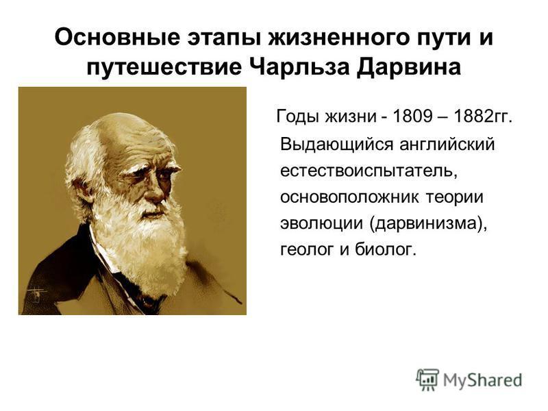 Основные этапы жизненного пути и путешествие Чарльза Дарвина Годы жизни - 1809 – 1882 гг. Выдающийся английский естествоиспытатель, основоположник теории эволюции (дарвинизма), геолог и биолог.