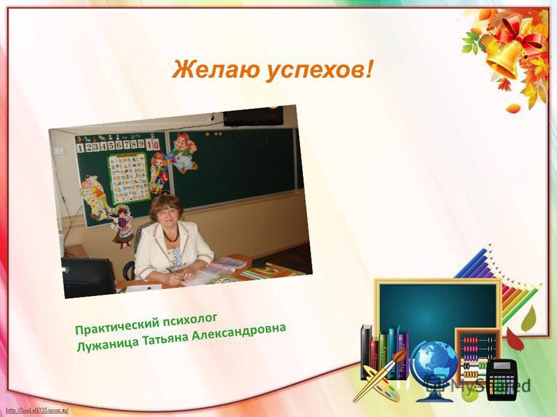 Желаю успехов! Практический психолог Лужаница Татьяна Александровна