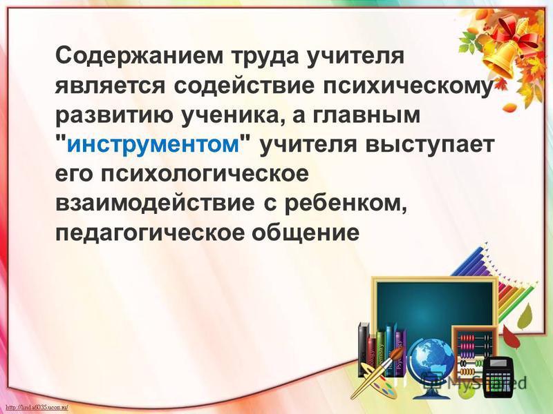 Содержанием труда учителя является содействие психическому развитию ученика, а главным инструментом учителя выступает его психологическое взаимодействие с ребенком, педагогическое общение