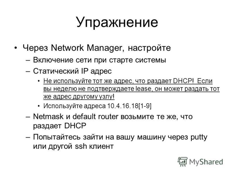 Упражнение Через Network Manager, настройте –Включение сети при старте системы –Статический IP адрес Не используйте тот же адрес, что раздает DHCP! Если вы неделю не подтверждаете lease, он может раздать тот же адрес другому узлу! Используйте адреса